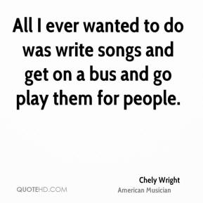 Chely Wright - All I ever wanted to do was write songs and get on a bus and go play them for people.