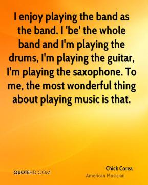 Chick Corea - I enjoy playing the band as the band. I 'be' the whole band and I'm playing the drums, I'm playing the guitar, I'm playing the saxophone. To me, the most wonderful thing about playing music is that.