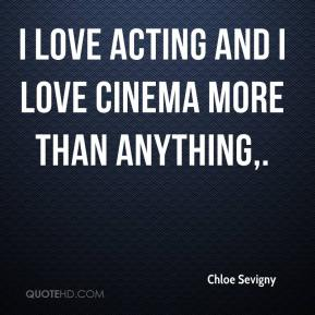 I love acting and I love cinema more than anything.