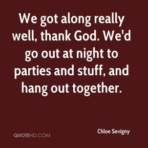 Chloe Sevigny - We got along really well, thank God. We'd go out at night to parties and stuff, and hang out together.