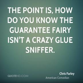 Chris Farley - The point is, how do you know the Guarantee Fairy isn't a crazy glue sniffer.