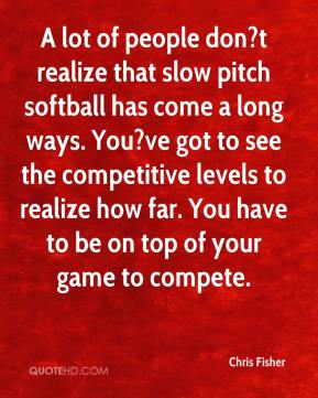 Chris Fisher - A lot of people don?t realize that slow pitch softball has come a long ways. You?ve got to see the competitive levels to realize how far. You have to be on top of your game to compete.