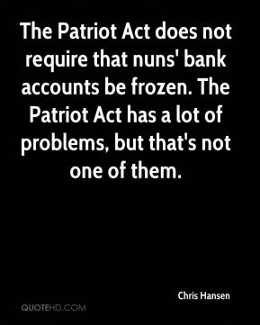 Chris Hansen - The Patriot Act does not require that nuns' bank accounts be frozen. The Patriot Act has a lot of problems, but that's not one of them.
