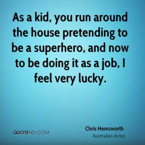 As a kid, you run around the house pretending to be a superhero, and now to be doing it as a job, I feel very lucky.