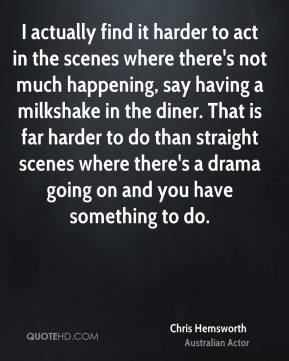 I actually find it harder to act in the scenes where there's not much happening, say having a milkshake in the diner. That is far harder to do than straight scenes where there's a drama going on and you have something to do.