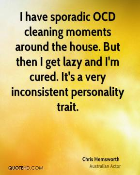 Chris Hemsworth - I have sporadic OCD cleaning moments around the house. But then I get lazy and I'm cured. It's a very inconsistent personality trait.