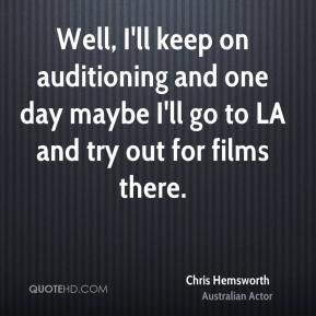 Chris Hemsworth - Well, I'll keep on auditioning and one day maybe I'll go to LA and try out for films there.