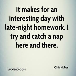 Chris Huber - It makes for an interesting day with late-night homework. I try and catch a nap here and there.