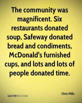 Chris Mills - The community was magnificent. Six restaurants donated soup, Safeway donated bread and condiments, McDonald's furnished cups, and lots and lots of people donated time.