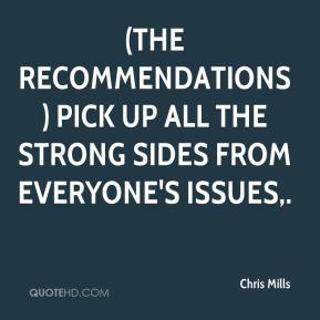 Chris Mills - (The recommendations) pick up all the strong sides from everyone's issues.