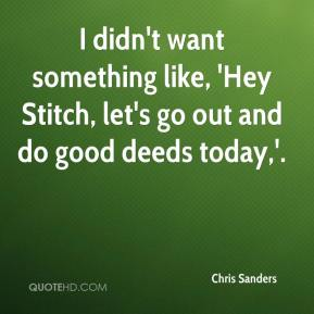 Chris Sanders - I didn't want something like, 'Hey Stitch, let's go out and do good deeds today,'.