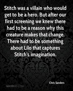Chris Sanders - Stitch was a villain who would get to be a hero. But after our first screening we knew there had to be a reason why this creature makes that change. There had to be something about Lilo that captures Stitch's imagination.