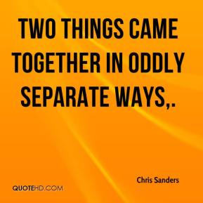 Chris Sanders - Two things came together in oddly separate ways.