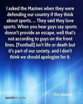 Chris Spielman - I asked the Marines when they were defending our country if they think about sports, ... They said they love sports. When you hear guys say sports doesn't provide an escape, well that's not according to guys on the front lines. [Football] isn't life or death but it's part of our society, and I don't think we should apologize for it.