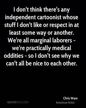 Chris Ware - I don't think there's any independent cartoonist whose stuff I don't like or respect in at least some way or another. We're all marginal laborers - we're practically medical oddities - so I don't see why we can't all be nice to each other.