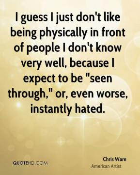 """I guess I just don't like being physically in front of people I don't know very well, because I expect to be """"seen through,"""" or, even worse, instantly hated."""