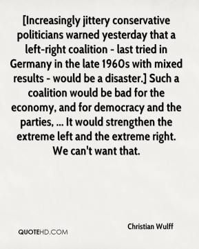 Christian Wulff - [Increasingly jittery conservative politicians warned yesterday that a left-right coalition - last tried in Germany in the late 1960s with mixed results - would be a disaster.] Such a coalition would be bad for the economy, and for democracy and the parties, ... It would strengthen the extreme left and the extreme right. We can't want that.