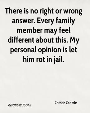 Christie Coombs - There is no right or wrong answer. Every family member may feel different about this. My personal opinion is let him rot in jail.