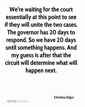 We're waiting for the court essentially at this point to see if they will unite the two cases. The governor has 20 days to respond. So we have 20 days until something happens. And my guess is after that the circuit will determine what will happen next.