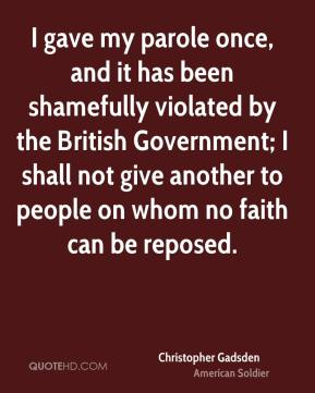 I gave my parole once, and it has been shamefully violated by the British Government; I shall not give another to people on whom no faith can be reposed.