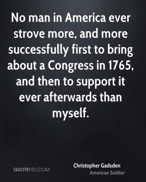 No man in America ever strove more, and more successfully first to bring about a Congress in 1765, and then to support it ever afterwards than myself.