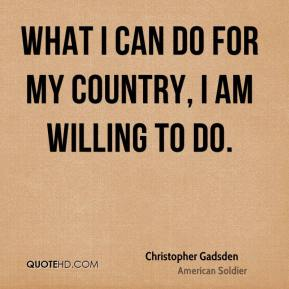 What I can do for my country, I am willing to do.