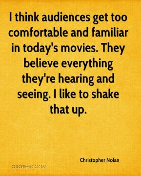 I think audiences get too comfortable and familiar in today's movies. They believe everything they're hearing and seeing. I like to shake that up.