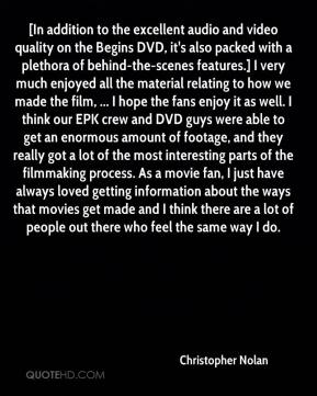 [In addition to the excellent audio and video quality on the Begins DVD, it's also packed with a plethora of behind-the-scenes features.] I very much enjoyed all the material relating to how we made the film, ... I hope the fans enjoy it as well. I think our EPK crew and DVD guys were able to get an enormous amount of footage, and they really got a lot of the most interesting parts of the filmmaking process. As a movie fan, I just have always loved getting information about the ways that movies get made and I think there are a lot of people out there who feel the same way I do.
