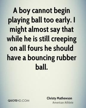 Christy Mathewson - A boy cannot begin playing ball too early. I might almost say that while he is still creeping on all fours he should have a bouncing rubber ball.