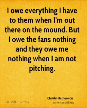 Christy Mathewson - I owe everything I have to them when I'm out there on the mound. But I owe the fans nothing and they owe me nothing when I am not pitching.