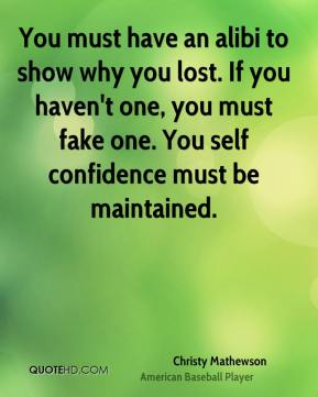 Christy Mathewson - You must have an alibi to show why you lost. If you haven't one, you must fake one. You self confidence must be maintained.