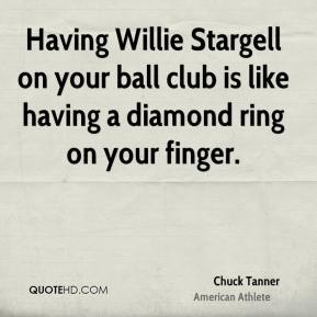 Chuck Tanner - Having Willie Stargell on your ball club is like having a diamond ring on your finger.