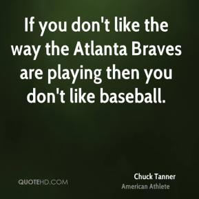 Chuck Tanner - If you don't like the way the Atlanta Braves are playing then you don't like baseball.