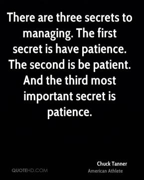 Chuck Tanner - There are three secrets to managing. The first secret is have patience. The second is be patient. And the third most important secret is patience.