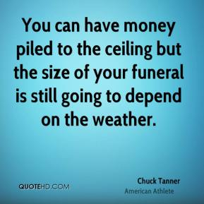Chuck Tanner - You can have money piled to the ceiling but the size of your funeral is still going to depend on the weather.