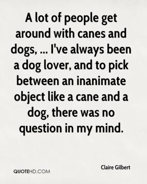 A lot of people get around with canes and dogs, ... I've always been a dog lover, and to pick between an inanimate object like a cane and a dog, there was no question in my mind.