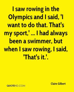 I saw rowing in the Olympics and I said, 'I want to do that. That's my sport,' ... I had always been a swimmer, but when I saw rowing, I said, 'That's it.'.