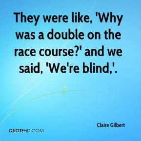 They were like, 'Why was a double on the race course?' and we said, 'We're blind,'.