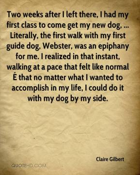 Two weeks after I left there, I had my first class to come get my new dog, ... Literally, the first walk with my first guide dog, Webster, was an epiphany for me. I realized in that instant, walking at a pace that felt like normal É that no matter what I wanted to accomplish in my life, I could do it with my dog by my side.