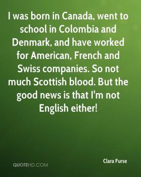 Clara Furse - I was born in Canada, went to school in Colombia and Denmark, and have worked for American, French and Swiss companies. So not much Scottish blood. But the good news is that I'm not English either!
