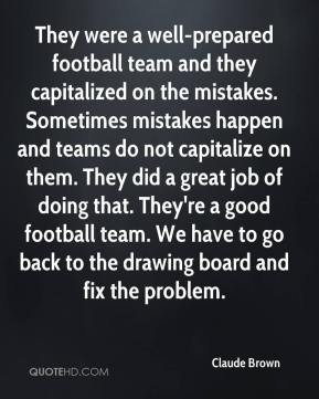 Claude Brown - They were a well-prepared football team and they capitalized on the mistakes. Sometimes mistakes happen and teams do not capitalize on them. They did a great job of doing that. They're a good football team. We have to go back to the drawing board and fix the problem.