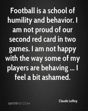 Claude LeRoy - Football is a school of humility and behavior. I am not proud of our second red card in two games. I am not happy with the way some of my players are behaving ... I feel a bit ashamed.