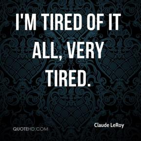 I'm tired of it all, very tired.