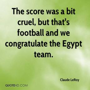 Claude LeRoy - The score was a bit cruel, but that's football and we congratulate the Egypt team.