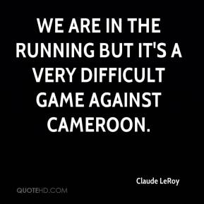 We are in the running but it's a very difficult game against Cameroon.