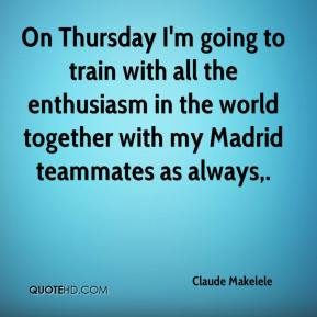 Claude Makelele - On Thursday I'm going to train with all the enthusiasm in the world together with my Madrid teammates as always.