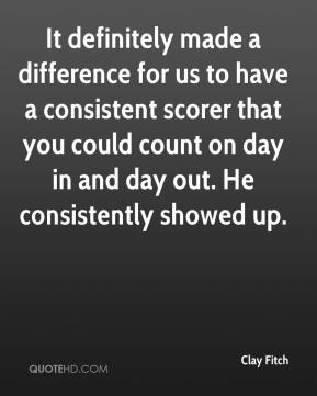 Clay Fitch - It definitely made a difference for us to have a consistent scorer that you could count on day in and day out. He consistently showed up.