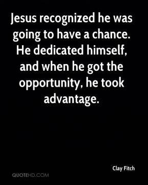 Clay Fitch - Jesus recognized he was going to have a chance. He dedicated himself, and when he got the opportunity, he took advantage.