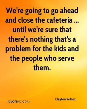 Clayton Wilcox - We're going to go ahead and close the cafeteria ... until we're sure that there's nothing that's a problem for the kids and the people who serve them.