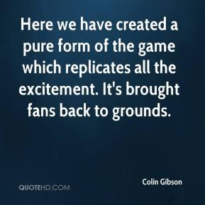 Colin Gibson - Here we have created a pure form of the game which replicates all the excitement. It's brought fans back to grounds.